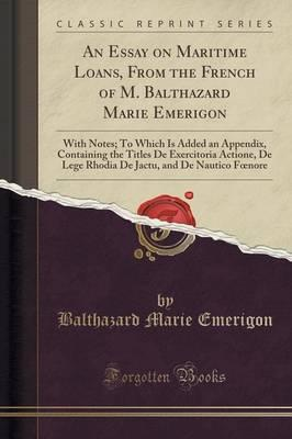 An Essay on Maritime Loans, From the French of M. Balthazard Marie Emerigon
