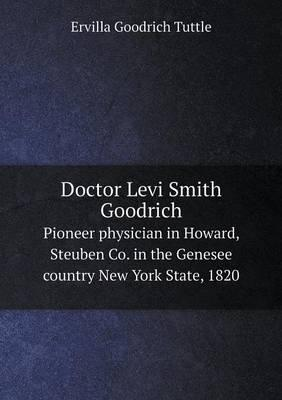 Doctor Levi Smith Goodrich Pioneer Physician in Howard, Steuben Co. in the Genesee Country New York State, 1820
