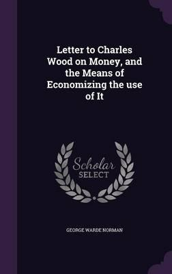 Letter to Charles Wood on Money, and the Means of Economizing the Use of It