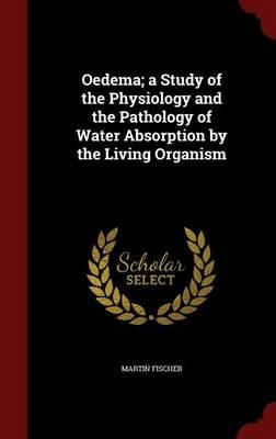 Oedema; A Study of the Physiology and the Pathology of Water Absorption by the Living Organism