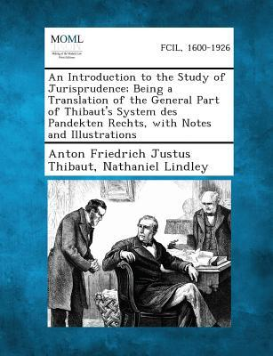 An Introduction to the Study of Jurisprudence; Being a Translation of the General Part of Thibaut's System Des Pandekten Rechts, with Notes and Illus