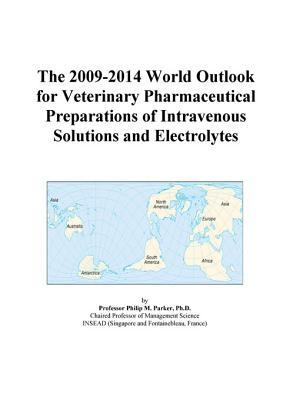 The 2009-2014 World Outlook for Veterinary Pharmaceutical Preparations of Intravenous Solutions and Electrolytes