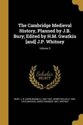 The Cambridge Medieval History, Planned by J.B. Bury; Edited by H.M. Gwatkin [And] J.P. Whitney; Volume 3
