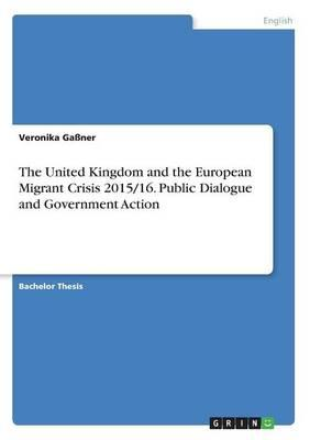 The United Kingdom and the European Migrant Crisis 2015/16. Public Dialogue and Government Action