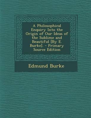 A Philosophical Enquiry Into the Origin of Our Ideas of the Sublime and Beautiful [By E. Burke]. - Primary Source Edition