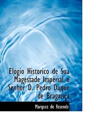 Elogio Historico de Sua Magestade Imperial o Senhor D. Pedro Duque de Bragania