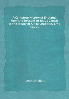 A Complete History of England, from the Descent of Julius Caesar to the Treaty of AIX La Chapelle, 1748 Volume 4