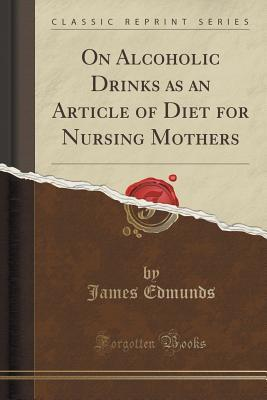 On Alcoholic Drinks as an Article of Diet for Nursing Mothers (Classic Reprint)