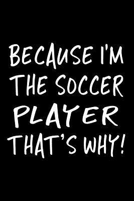 Because I'm The Soccer Player That's Why!