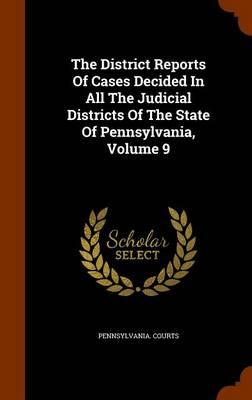 The District Reports of Cases Decided in All the Judicial Districts of the State of Pennsylvania, Volume 9