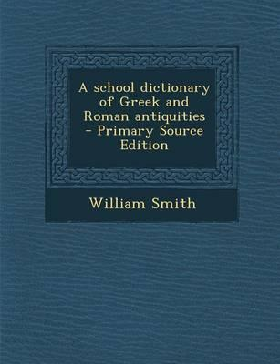 A School Dictionary of Greek and Roman Antiquities - Primary Source Edition