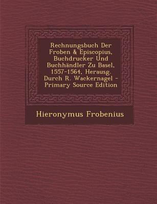 Rechnungsbuch Der Froben & Episcopius, Buchdrucker Und Buchhandler Zu Basel, 1557-1564, Herausg. Durch R. Wackernagel