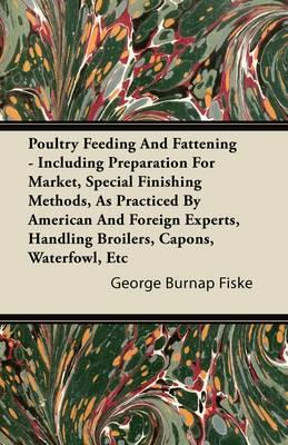 Poultry Feeding And Fattening - Including Preparation For Market, Special Finishing Methods, As Practiced By American And Foreign Experts, Handling Broilers, Capons, Waterfowl, Etc