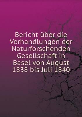 Bericht Uber Die Verhandlungen Der Naturforschenden Gesellschaft in Basel Von August 1838 Bis Juli 1840