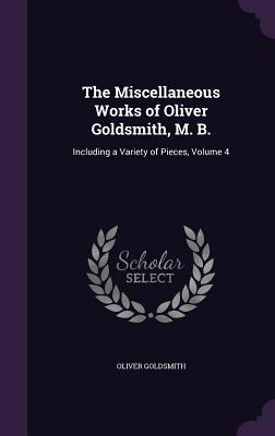 The Miscellaneous Works of Oliver Goldsmith, M. B.