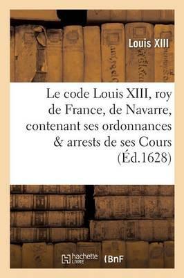 Le Code Louis XIII, Roy de France et de Navarre, Contenant Ses Ordonnances et Arrests de Ses Cours