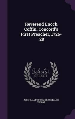 Reverend Enoch Coffin. Concord's First Preacher, 1726-'28