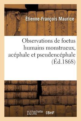 Observations de Foetus Humains Monstrueux, Acephale et Pseudencephale