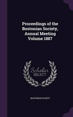Proceedings of the Bostonian Society, Annual Meeting Volume 1887