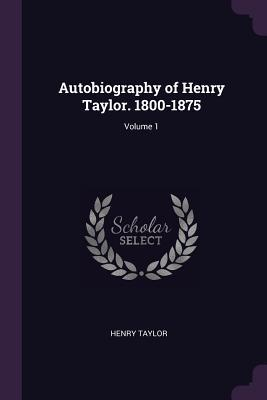 Autobiography of Henry Taylor. 1800-1875; Volume 1