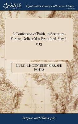 A Confession of Faith, in Scripture-Phrase. Deliver'd at Brentford, May 6. 1713