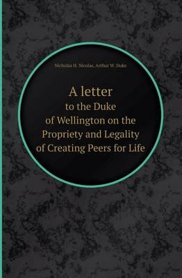 A Letter to the Duke of Wellington on the Propriety and Legality of Creating Peers for Life