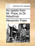An Epistle from Mr Pope, to Dr Arbuthnot