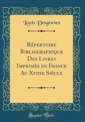 Répertoire Bibliographique Des Livres Imprimés en France Au Xviiie Siècle (Classic Reprint)
