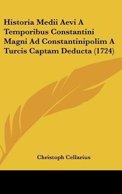 Historia Medii Aevi a Temporibus Constantini Magni Ad Constantinipolim a Turcis Captam Deducta (1724)