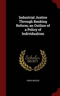 Industrial Justice Through Banking Reform; An Outline of a Policy of Individualism