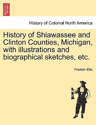 History of Shiawassee and Clinton Counties, Michigan, with illustrations and biographical sketches, etc