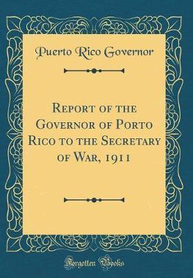 Report of the Governor of Porto Rico to the Secretary of War, 1911 (Classic Reprint)