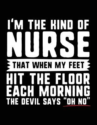 I'm the Kind of Nurse That When My Feet Hit the Floor Each Morning the Devil Says Oh No
