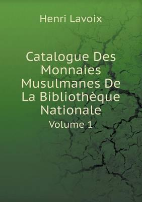 Catalogue Des Monnaies Musulmanes de La Bibliotheque Nationale Volume 1
