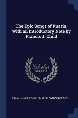The Epic Songs of Russia, with an Introductory Note by Francis J. Child