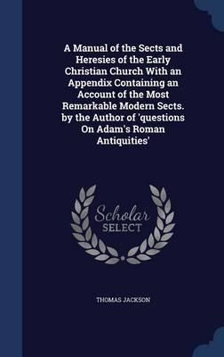 A Manual of the Sects and Heresies of the Early Christian Church with an Appendix Containing an Account of the Most Remarkable Modern Sects. by the Author of 'Questions on Adam's Roman Antiquities'