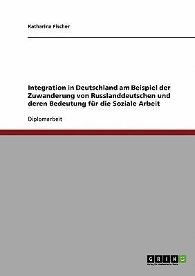 Integration in Deutschland am Beispiel der Zuwanderung von Russlanddeutschen und deren Bedeutung für die Soziale Arbeit