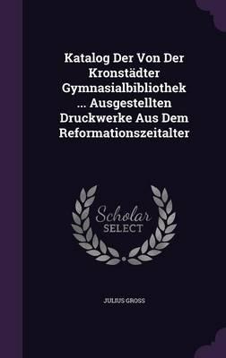 Katalog Der Von Der Kronstadter Gymnasialbibliothek Ausgestellten Druckwerke Aus Dem Reformationszeitalter
