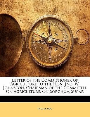 Letter of the Commissioner of Agriculture to the Hon. Jno. W. Johnston, Chairman of the Committee on Agriculture, on Sorghum Sugar