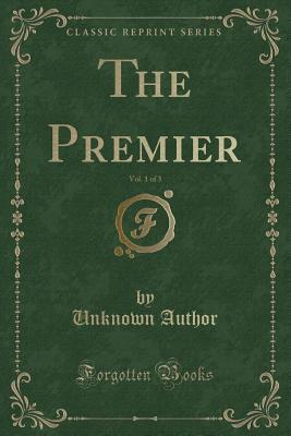 The Premier, Vol. 1 of 3 (Classic Reprint)