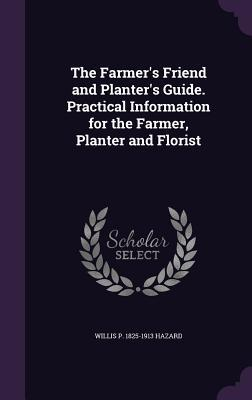 The Farmer's Friend and Planter's Guide. Practical Information for the Farmer, Planter and Florist