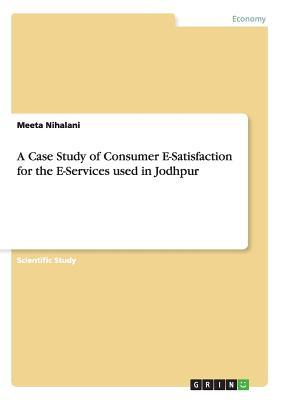 A Case Study of Consumer E-Satisfaction for the E-Services used in Jodhpur