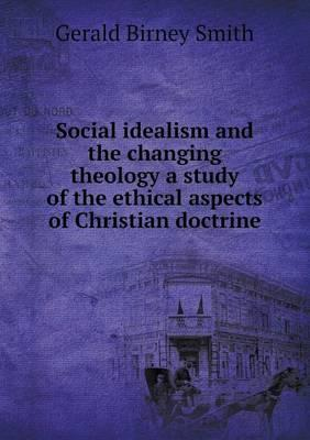 Social Idealism and the Changing Theology a Study of the Ethical Aspects of Christian Doctrine