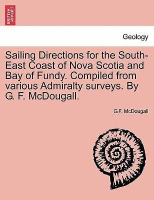 Sailing Directions for the South-East Coast of Nova Scotia and Bay of Fundy. Compiled from various Admiralty surveys. By G. F. McDougall