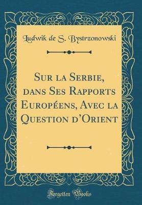 Sur la Serbie, dans Ses Rapports Européens, Avec la Question d'Orient (Classic Reprint)