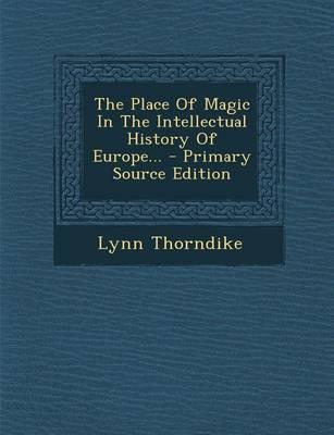 The Place of Magic in the Intellectual History of Europe... - Primary Source Edition