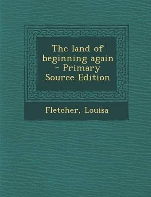 The Land of Beginning Again - Primary Source Edition