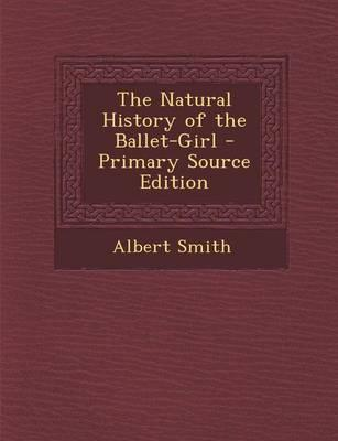The Natural History of the Ballet-Girl - Primary Source Edition
