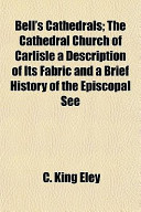 Bell's Cathedrals; The Cathedral Church of Carlisle a Description of Its Fabric and a Brief History of the Episcopal See