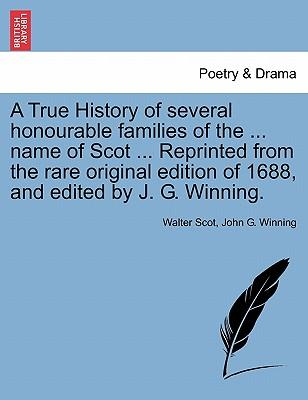 A True History of several honourable families of the ... name of Scot ... Reprinted from the rare original edition of 1688, and edited by J. G. Winning
